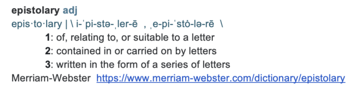 epistolary adj epis·to·lary | \ i-ˈpi-stə-ˌler-ē  , ˌe-pi-ˈstȯ-lə-rē  \ 1: of, relating to, or suitable to a letter 2: contained in or carried on by letters 3: written in the form of a series of letters Merriam-Webster  https://www.merriam-webster.com/dictionary/epistolary